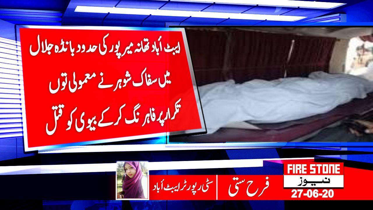 ایبٹ أبادتھانہ میرپور کی حدودبانڈہ جلال خان میں سفاک شوہرنےمعمولی توں تکرار پرفاہرنگ کرکےبیوی کوقتل